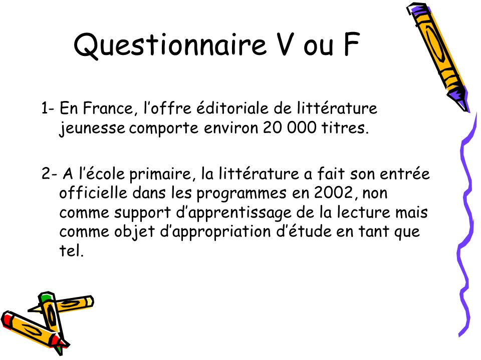 Questionnaire V ou F 1- En France, loffre éditoriale de littérature jeunesse comporte environ 20 000 titres. 2- A lécole primaire, la littérature a fa