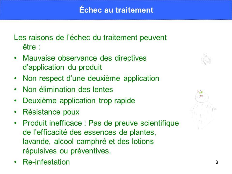 8 Les raisons de léchec du traitement peuvent être : Mauvaise observance des directives dapplication du produit Non respect dune deuxième application