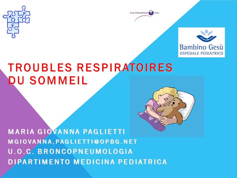 TROUBLES RESPIRATOIRES DU SOMMEIL MARIA GIOVANNA PAGLIETTI MGIOVANNA,PAGLIETTI@OPBG.NET U.O.C. BRONCOPNEUMOLOGIA DIPARTIMENTO MEDICINA PEDIATRICA