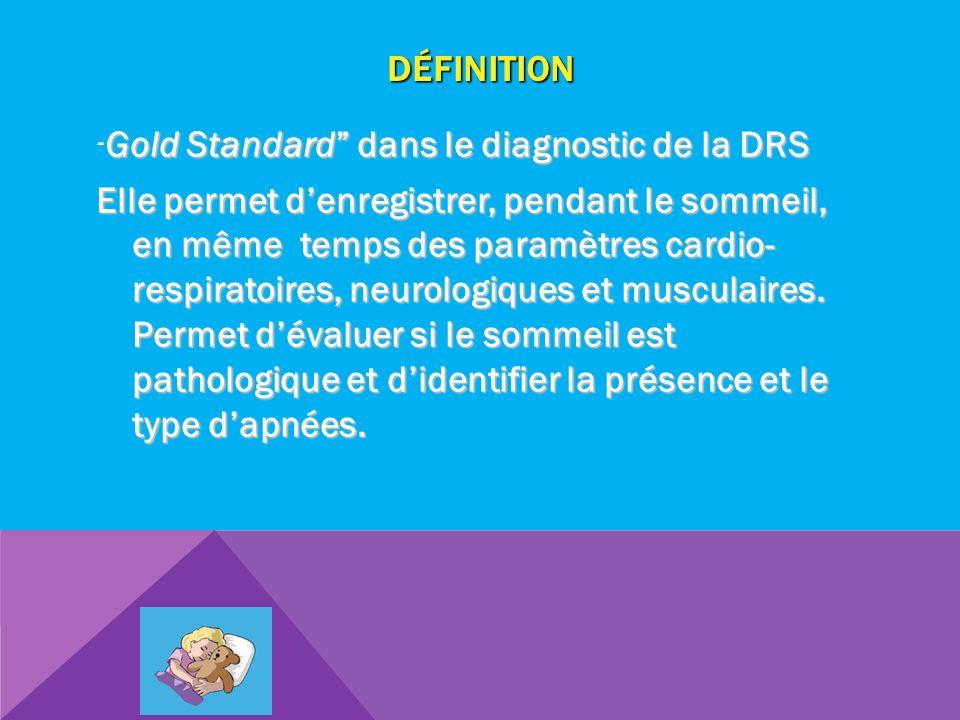 DÉFINITION Gold Standard dans le diagnostic de la DRS Elle permet denregistrer, pendant le sommeil, en même temps des paramètres cardio- respiratoires