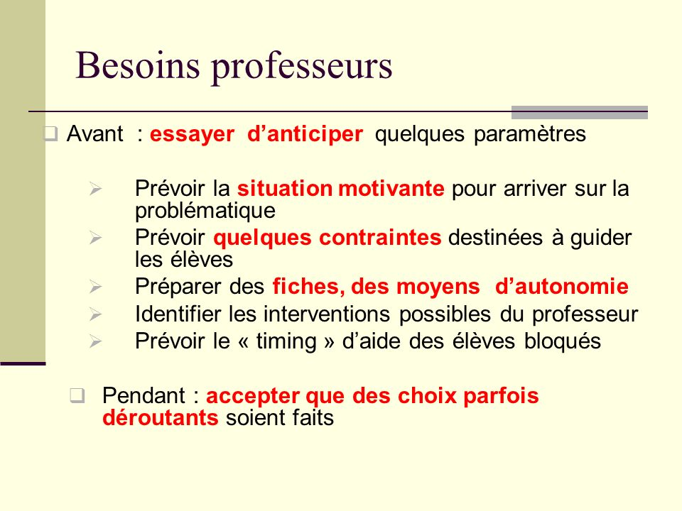 Besoins professeurs Avant : essayer danticiper quelques paramètres Prévoir la situation motivante pour arriver sur la problématique Prévoir quelques c