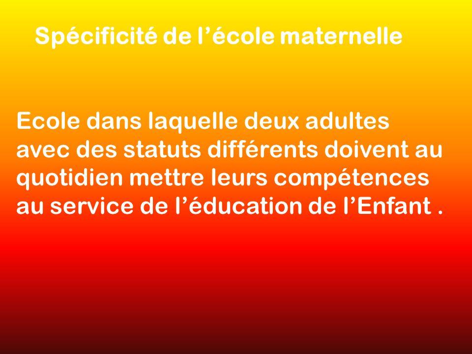 Spécificité de lécole maternelle Ecole dans laquelle deux adultes avec des statuts différents doivent au quotidien mettre leurs compétences au service de léducation de lEnfant.
