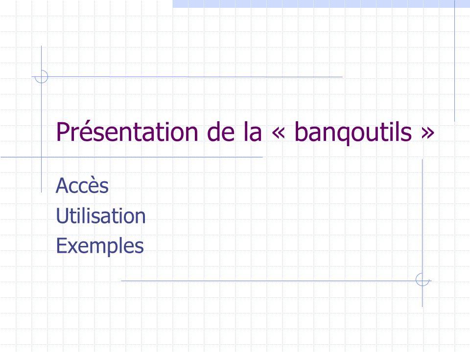 Présentation de la « banqoutils » Accès Utilisation Exemples