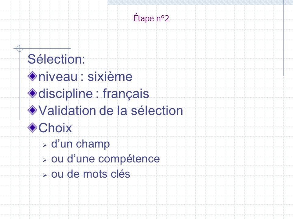 Étape n°2 Sélection: niveau : sixième discipline : français Validation de la sélection Choix dun champ ou dune compétence ou de mots clés