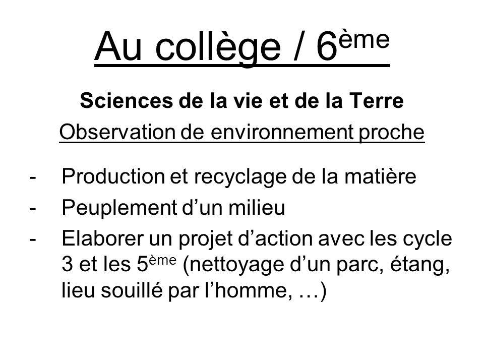 Au collège / 6 ème Sciences de la vie et de la Terre Observation de environnement proche -Production et recyclage de la matière -Peuplement dun milieu -Elaborer un projet daction avec les cycle 3 et les 5 ème (nettoyage dun parc, étang, lieu souillé par lhomme, …)