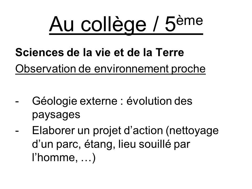 Au collège / 5 ème Sciences de la vie et de la Terre Observation de environnement proche -Géologie externe : évolution des paysages -Elaborer un projet daction (nettoyage dun parc, étang, lieu souillé par lhomme, …)