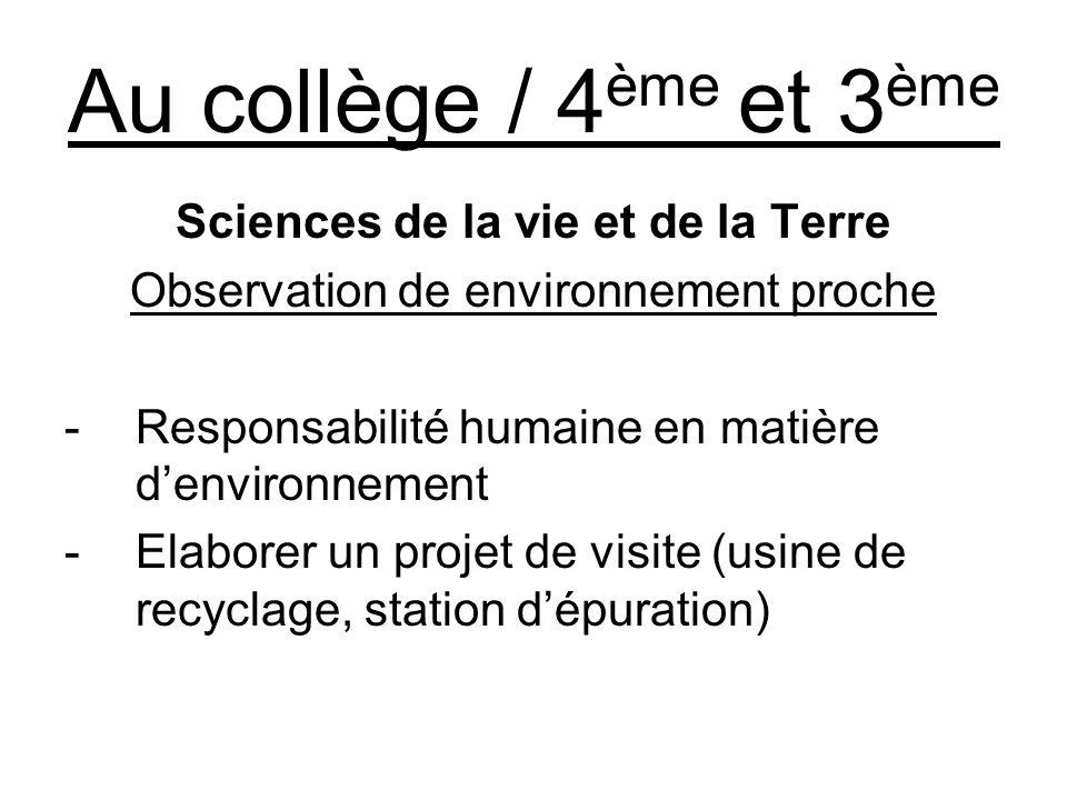 Au collège / 4 ème et 3 ème Sciences de la vie et de la Terre Observation de environnement proche -Responsabilité humaine en matière denvironnement -Elaborer un projet de visite (usine de recyclage, station dépuration)