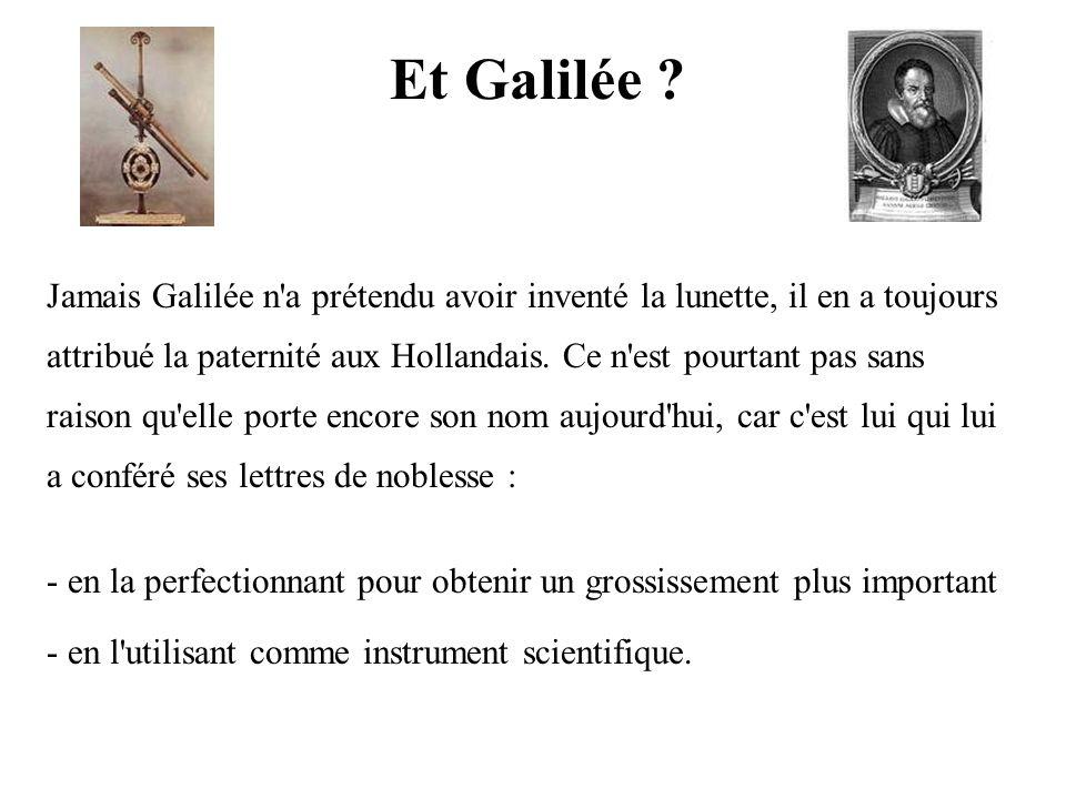 Et Galilée ? Jamais Galilée n'a prétendu avoir inventé la lunette, il en a toujours attribué la paternité aux Hollandais. Ce n'est pourtant pas sans r