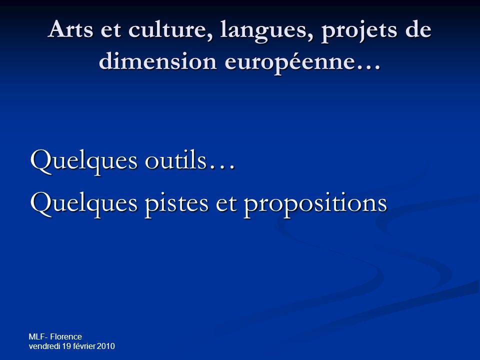 MLF- Florence vendredi 19 février 2010 Arts et culture, langues, projets de dimension européenne… Quelques outils… Quelques pistes et propositions