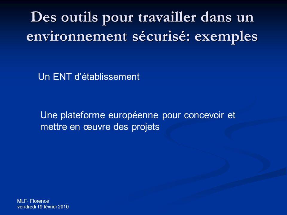 MLF- Florence vendredi 19 février 2010 Des outils pour travailler dans un environnement sécurisé: exemples Un ENT détablissement Une plateforme européenne pour concevoir et mettre en œuvre des projets