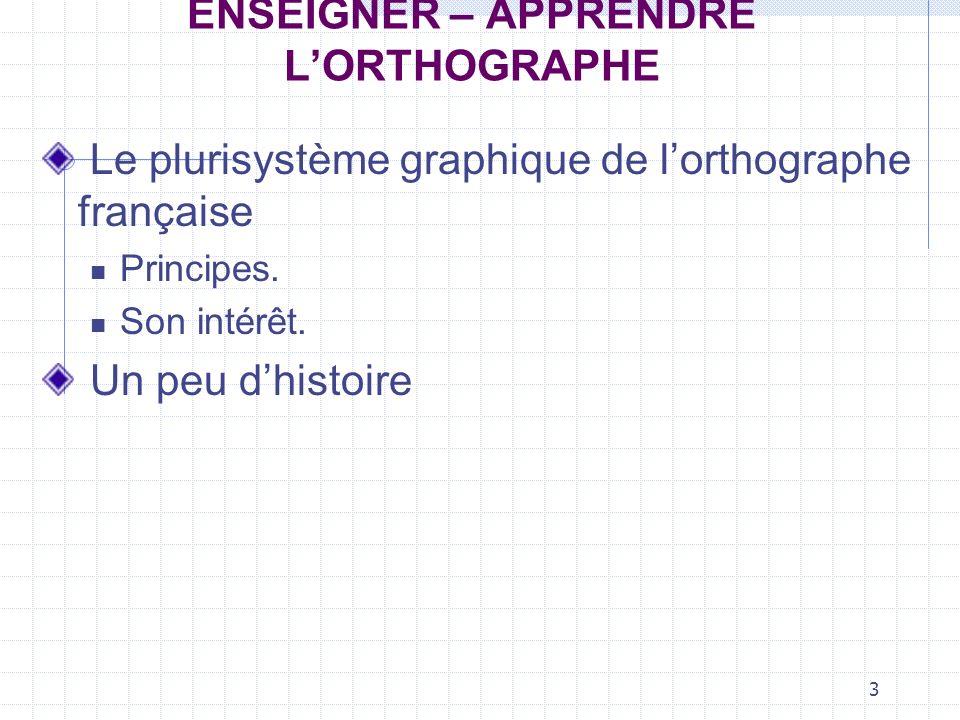 3 ENSEIGNER – APPRENDRE LORTHOGRAPHE Le plurisystème graphique de lorthographe française Principes.