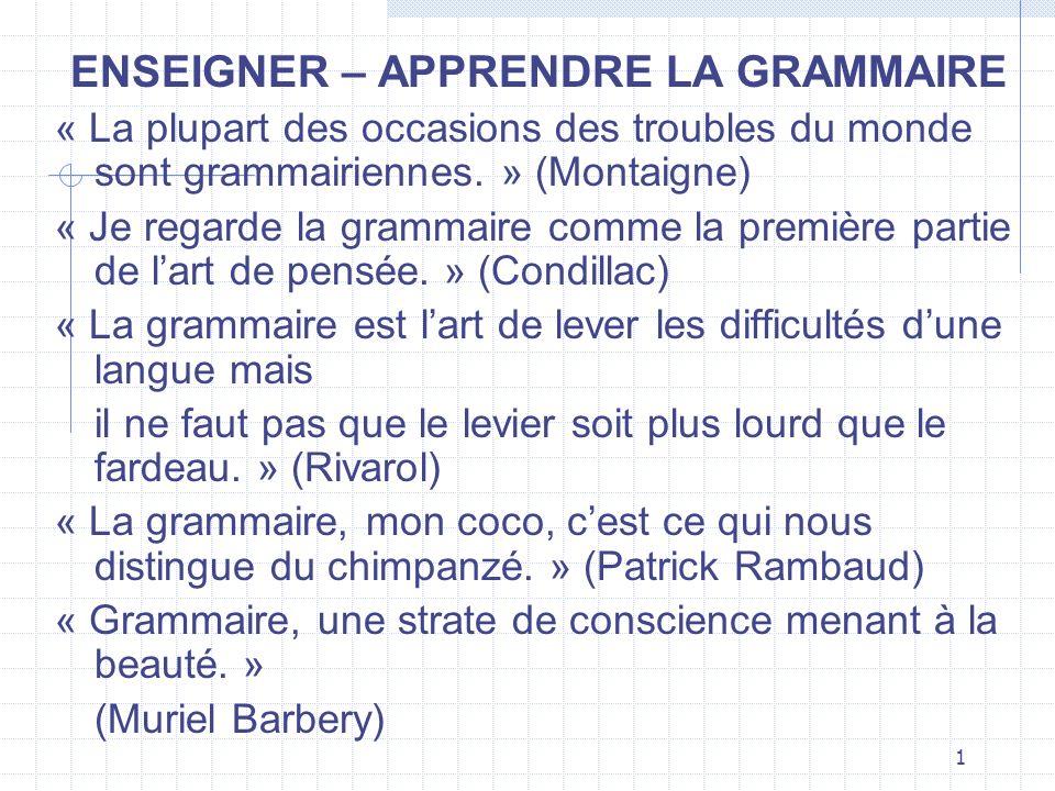 1 ENSEIGNER – APPRENDRE LA GRAMMAIRE « La plupart des occasions des troubles du monde sont grammairiennes. » (Montaigne) « Je regarde la grammaire com