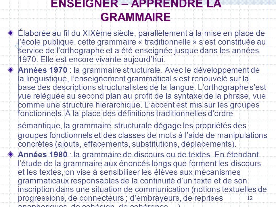 12 ENSEIGNER – APPRENDRE LA GRAMMAIRE Élaborée au fil du XIXème siècle, parallèlement à la mise en place de lécole publique, cette grammaire « traditi