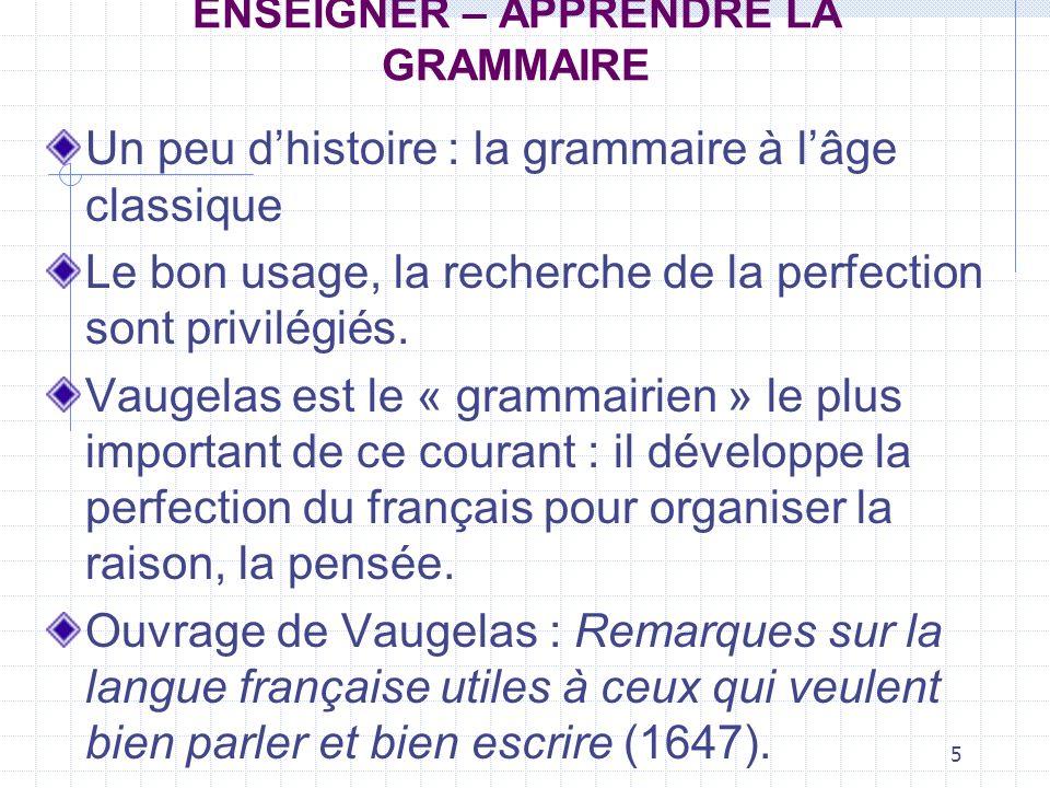 5 ENSEIGNER – APPRENDRE LA GRAMMAIRE Un peu dhistoire : la grammaire à lâge classique Le bon usage, la recherche de la perfection sont privilégiés. Va