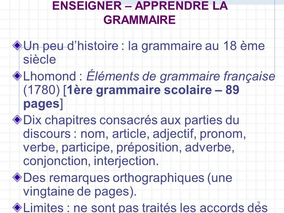 7 ENSEIGNER – APPRENDRE LA GRAMMAIRE Un peu dhistoire : la grammaire au 18 ème siècle Lhomond : Éléments de grammaire française (1780) [1ère grammaire