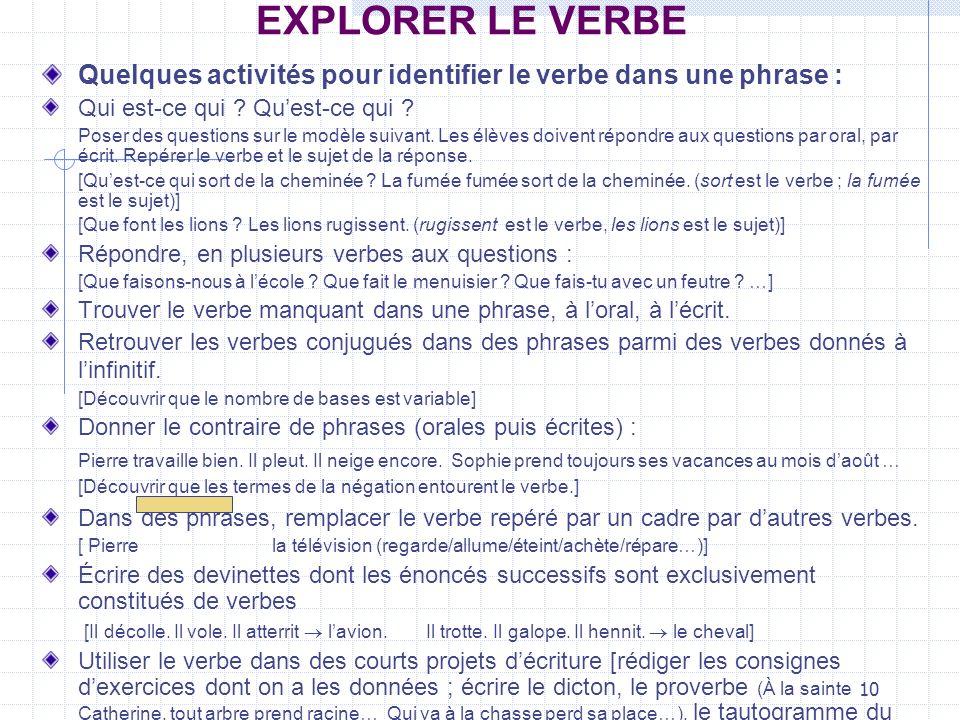 10 EXPLORER LE VERBE Quelques activités pour identifier le verbe dans une phrase : Qui est-ce qui ? Quest-ce qui ? Poser des questions sur le modèle s