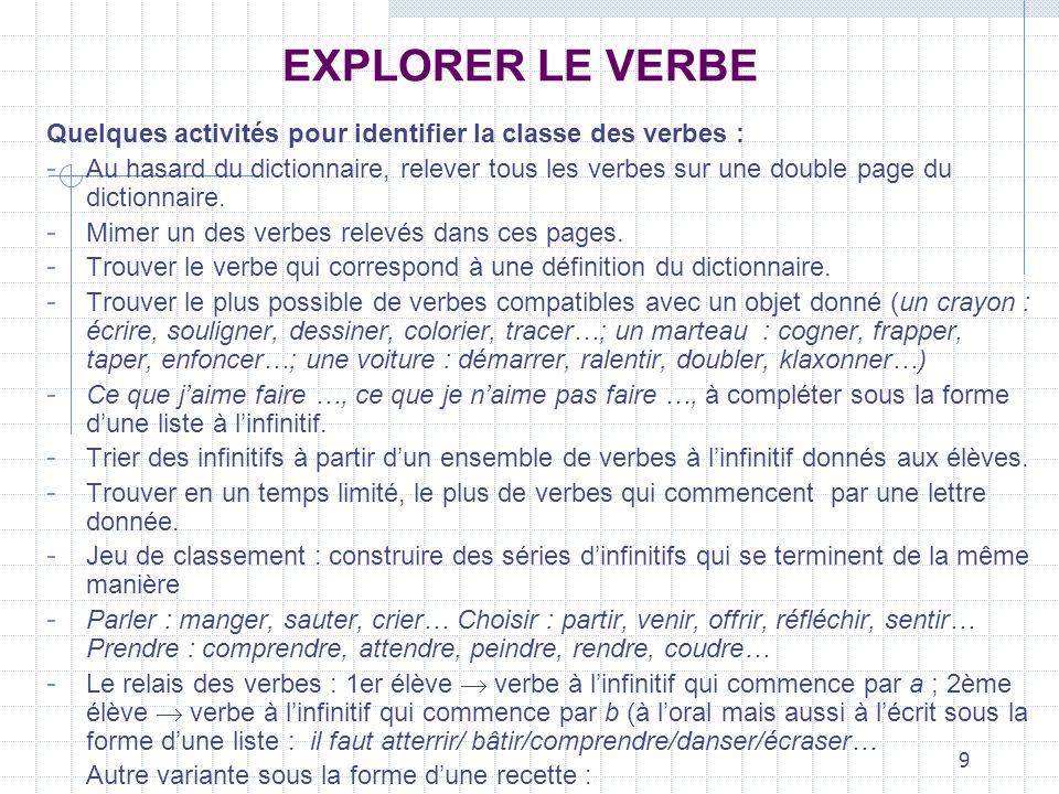 9 EXPLORER LE VERBE Quelques activités pour identifier la classe des verbes : - Au hasard du dictionnaire, relever tous les verbes sur une double page