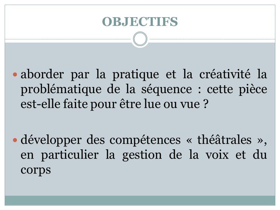 OBJECTIFS aborder par la pratique et la créativité la problématique de la séquence : cette pièce est-elle faite pour être lue ou vue ? développer des