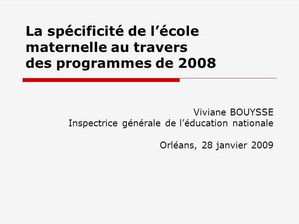 La spécificité de lécole maternelle au travers des programmes de 2008 Viviane BOUYSSE Inspectrice générale de léducation nationale Orléans, 28 janvier