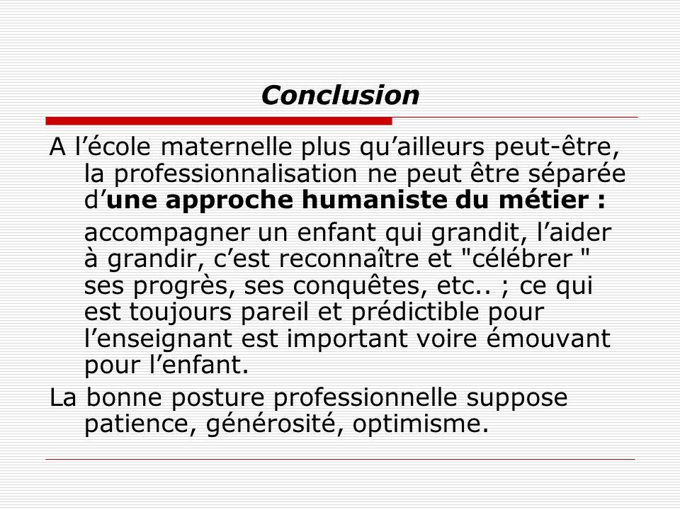 Conclusion A lécole maternelle plus quailleurs peut-être, la professionnalisation ne peut être séparée dune approche humaniste du métier : accompagner