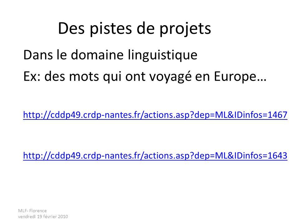 MLF- Florence vendredi 19 février 2010 Des pistes de projets Dans le domaine linguistique Ex: des mots qui ont voyagé en Europe… http://cddp49.crdp-nantes.fr/actions.asp dep=ML&IDinfos=1467 http://cddp49.crdp-nantes.fr/actions.asp dep=ML&IDinfos=1643