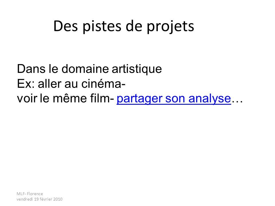 MLF- Florence vendredi 19 février 2010 Des pistes de projets Dans le domaine artistique Ex: aller au cinéma- voir le même film- partager son analyse…partager son analyse