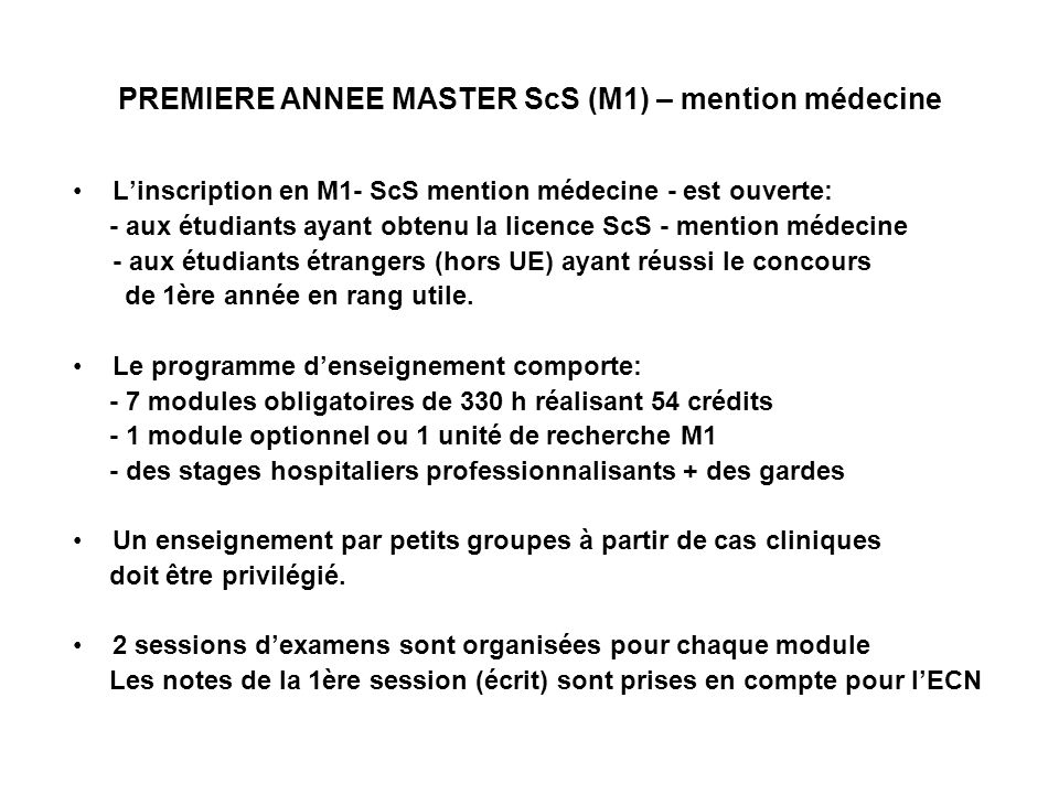 PREMIERE ANNEE MASTER ScS (M1) – mention médecine Linscription en M1- ScS mention médecine - est ouverte: - aux étudiants ayant obtenu la licence ScS - mention médecine - aux étudiants étrangers (hors UE) ayant réussi le concours de 1ère année en rang utile.