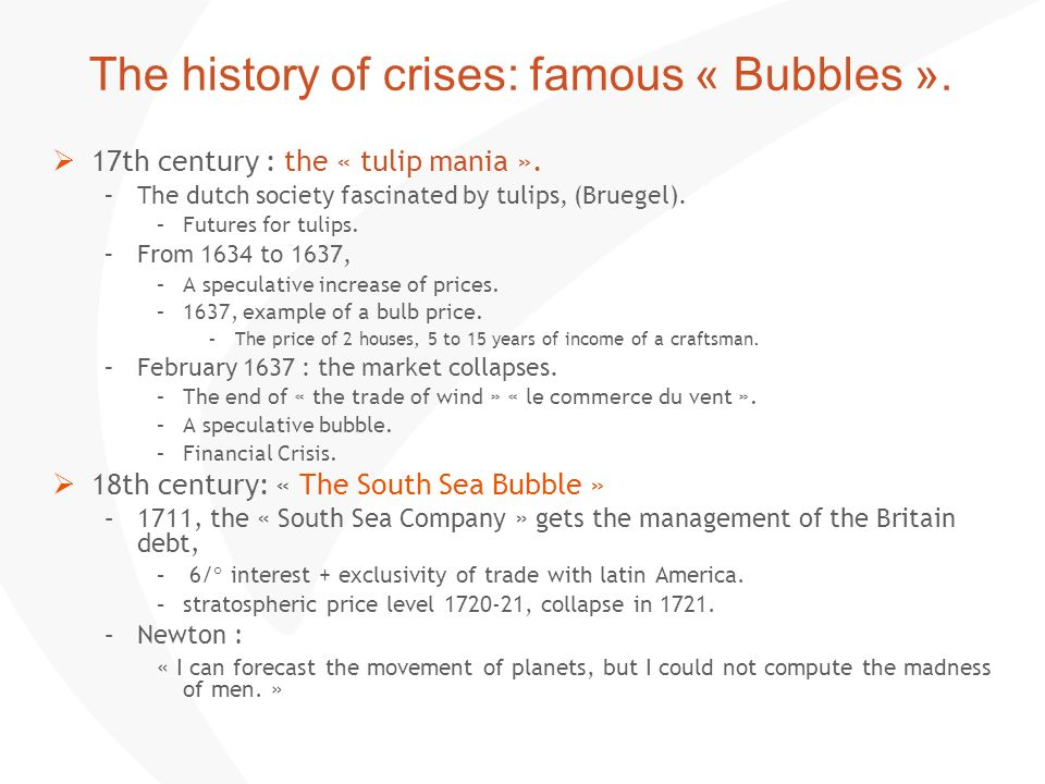The history of crises: famous « Bubbles ». 17th century : the « tulip mania ». –The dutch society fascinated by tulips, (Bruegel). –Futures for tulips