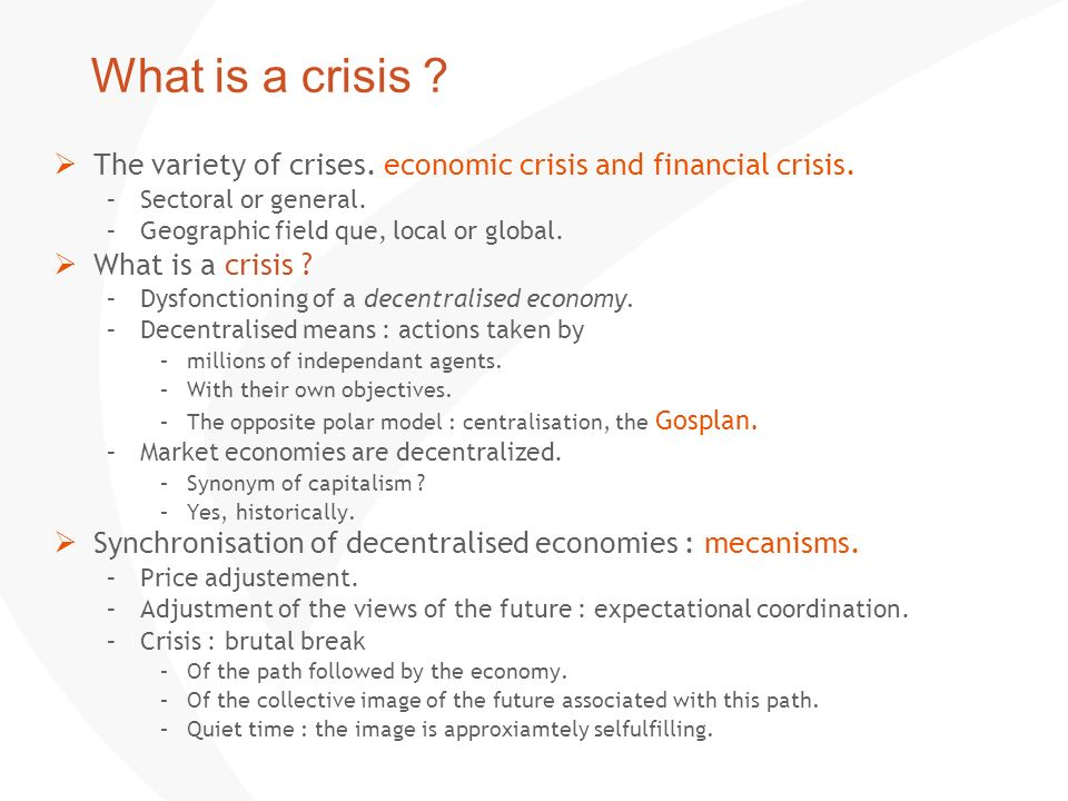 What is a crisis ? The variety of crises. economic crisis and financial crisis. –Sectoral or general. –Geographic field que, local or global. What is