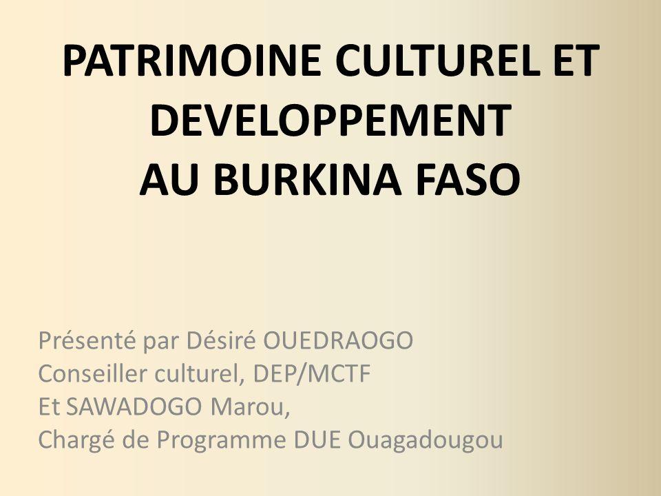 PATRIMOINE CULTUREL ET DEVELOPPEMENT AU BURKINA FASO Présenté par Désiré OUEDRAOGO Conseiller culturel, DEP/MCTF Et SAWADOGO Marou, Chargé de Programm