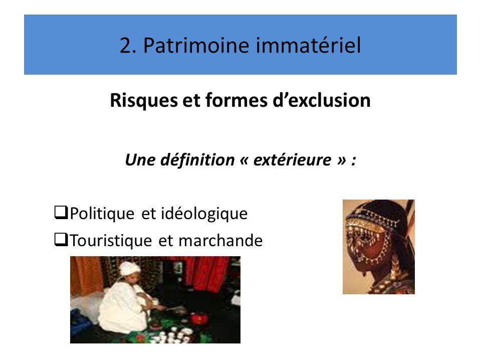 2. Patrimoine immatériel Risques et formes dexclusion Une définition « extérieure » : Politique et idéologique Touristique et marchande