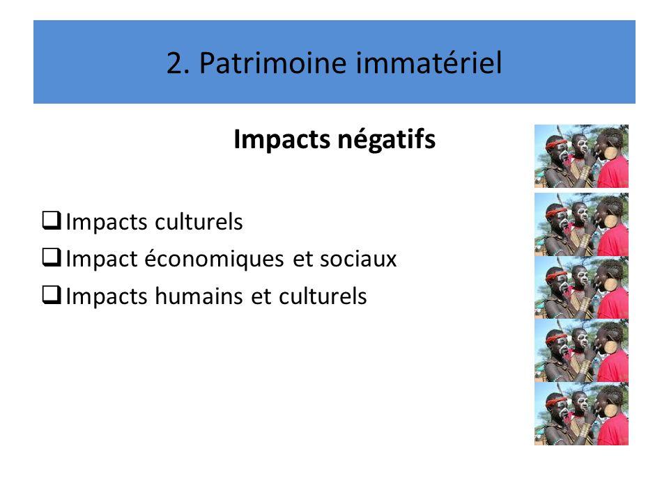 2. Patrimoine immatériel Impacts négatifs Impacts culturels Impact économiques et sociaux Impacts humains et culturels