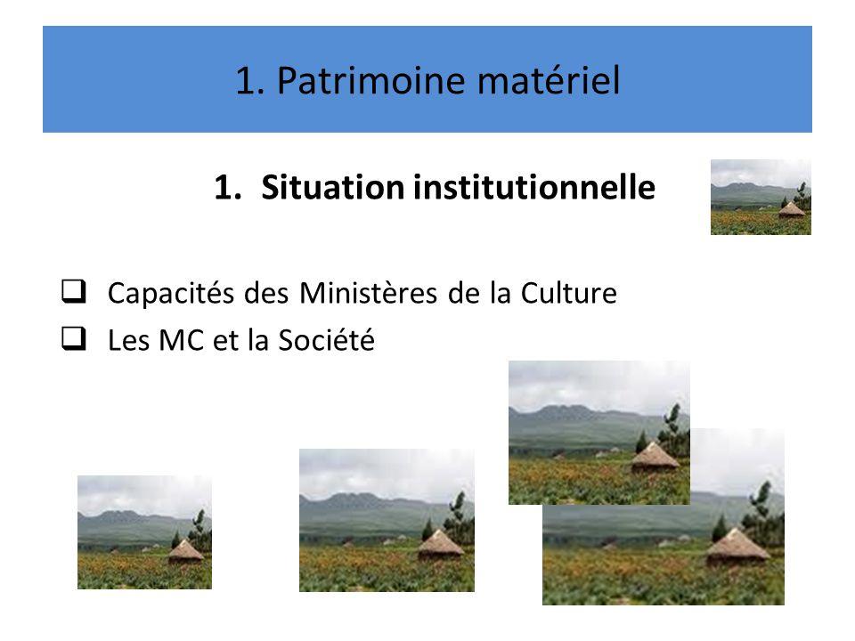 1. Patrimoine matériel 1.Situation institutionnelle Capacités des Ministères de la Culture Les MC et la Société