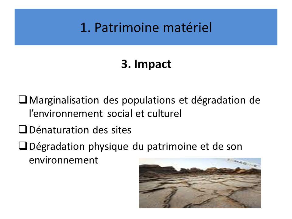1. Patrimoine matériel 3. Impact Marginalisation des populations et dégradation de lenvironnement social et culturel Dénaturation des sites Dégradatio