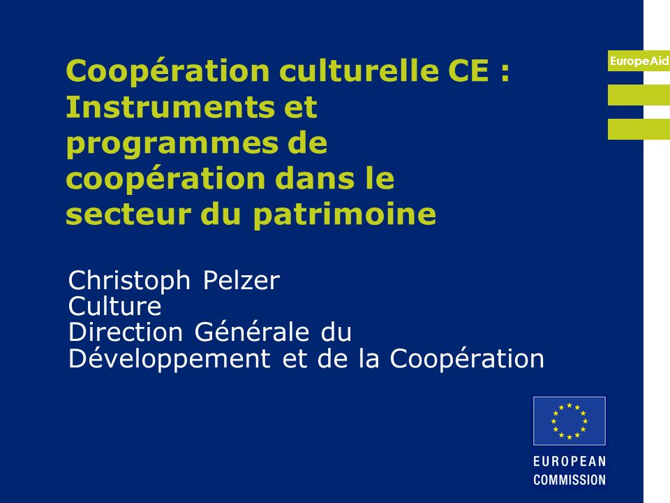 EuropeAid Dimension Externe de lAgenda Européen de la Culture 2007 : approche à deux volets Prise en compte de la dimension culturelle dans toutes les relations externes et politiques, programmes et projets de développement (« mainstreaming ») Soutien aux initiatives culturelle spécifiques.