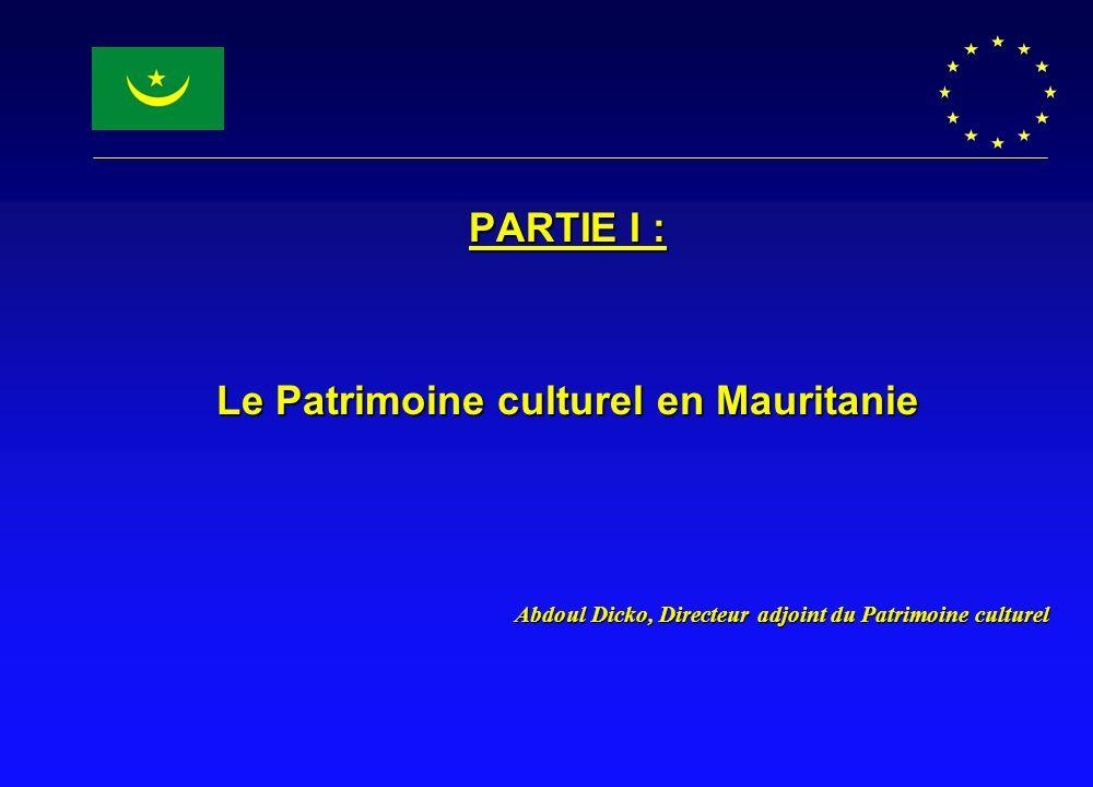 PARTIE I : Le Patrimoine culturel en Mauritanie Abdoul Dicko, Directeur adjoint du Patrimoine culturel Abdoul Dicko, Directeur adjoint du Patrimoine c