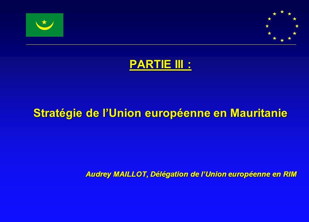 PARTIE III : Stratégie de lUnion européenne en Mauritanie Audrey MAILLOT, Délégation de lUnion européenne en RIM