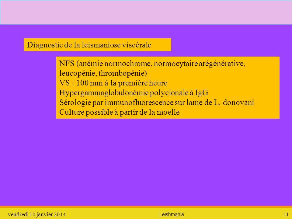 vendredi 10 janvier 2014Leishmania11 NFS (anémie normochrome, normocytaire arégénérative, leucopénie, thrombopénie) VS : 100 mm à la première heure Hy