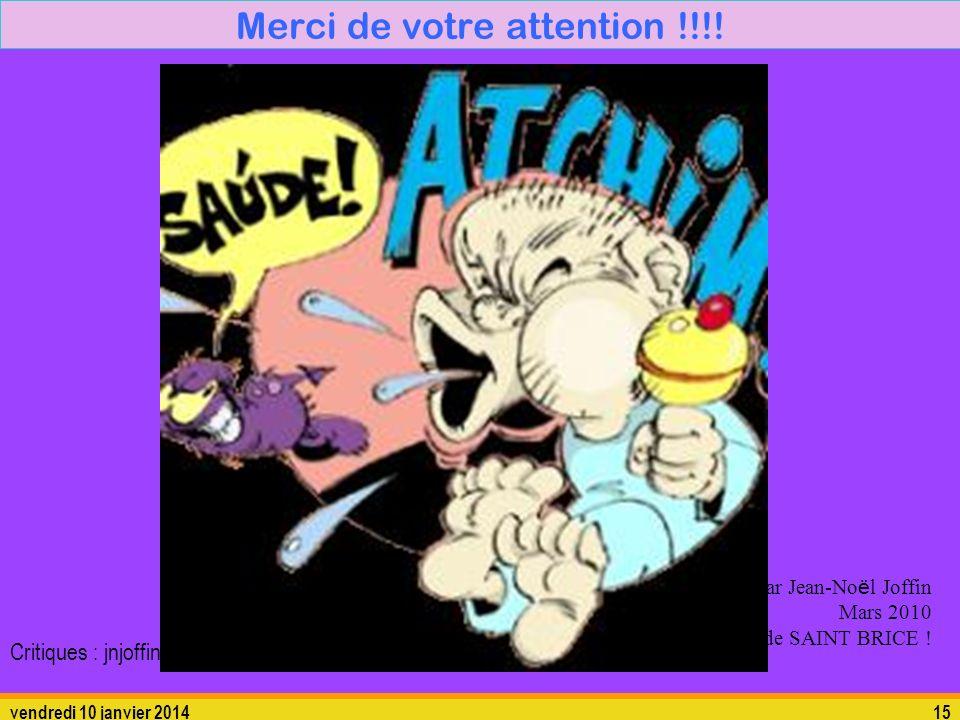 vendredi 10 janvier 201415 Merci de votre attention !!!! Réalisé par Jean-No ë l Joffin Mars 2010 Au laboratoire de SAINT BRICE ! Critiques : jnjoffin