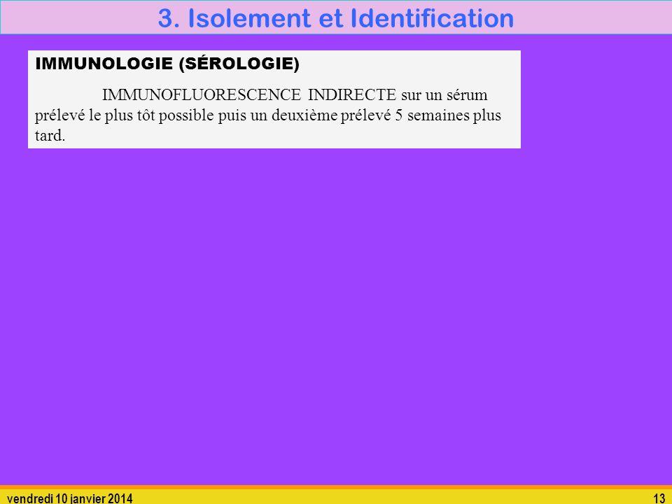 vendredi 10 janvier 201413 3. Isolement et Identification IMMUNOLOGIE (SÉROLOGIE) IMMUNOFLUORESCENCE INDIRECTE sur un sérum prélevé le plus tôt possib