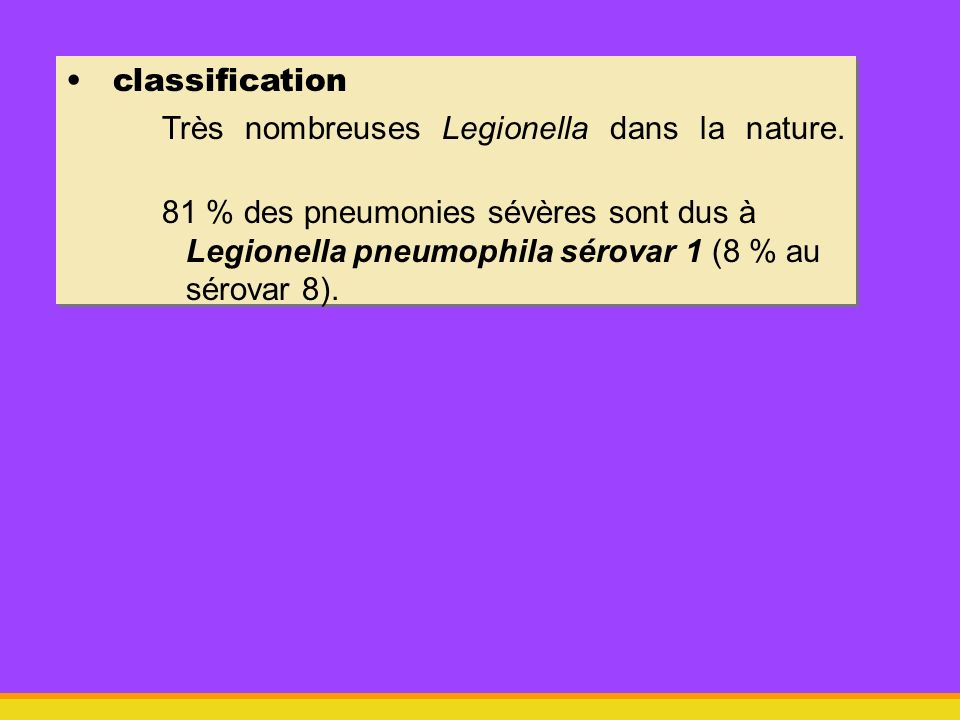 classification Très nombreuses Legionella dans la nature. 81 % des pneumonies sévères sont dus à Legionella pneumophila sérovar 1 (8 % au sérovar 8).