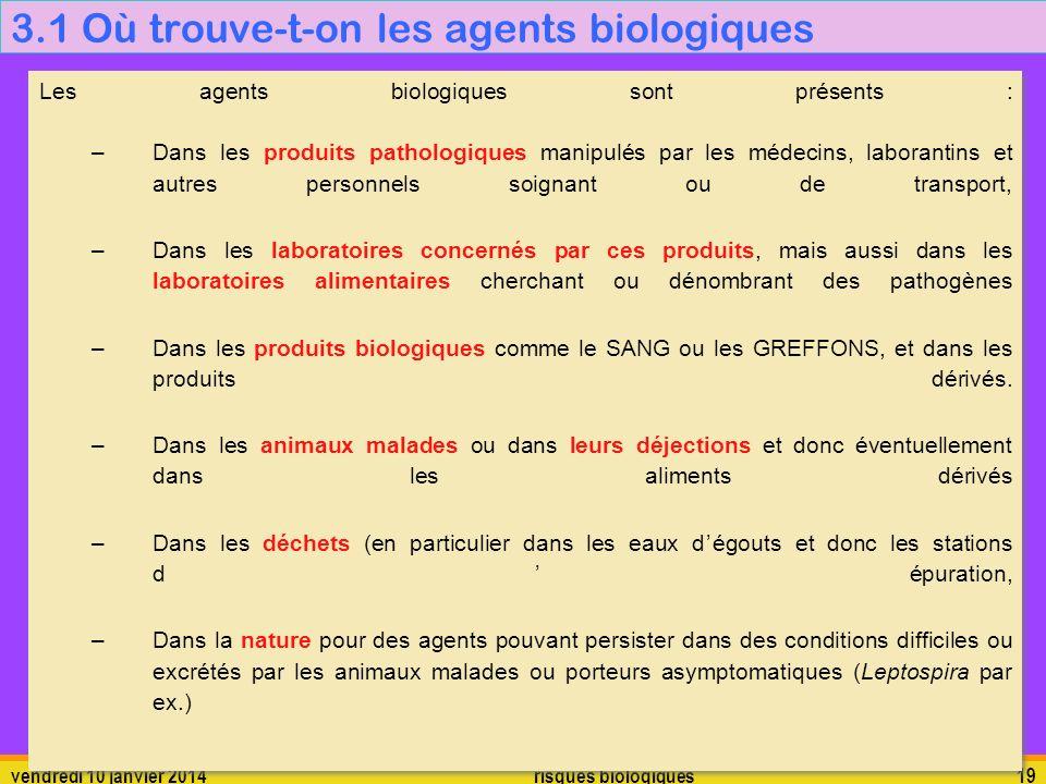 vendredi 10 janvier 2014 risques biologiques 19 3.1 Où trouve-t-on les agents biologiques Les agents biologiques sont présents : –Dans les produits pa