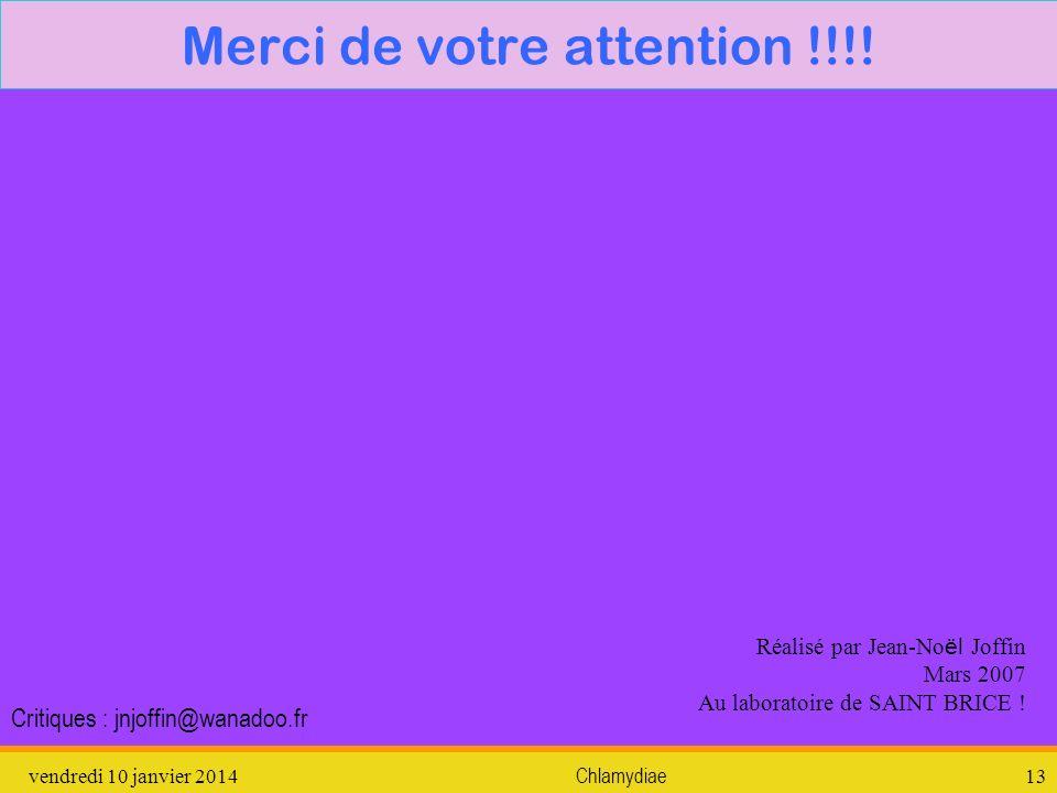 vendredi 10 janvier 2014Chlamydiae13 Merci de votre attention !!!! Réalisé par Jean-No ël Joffin Mars 2007 Au laboratoire de SAINT BRICE ! Critiques :
