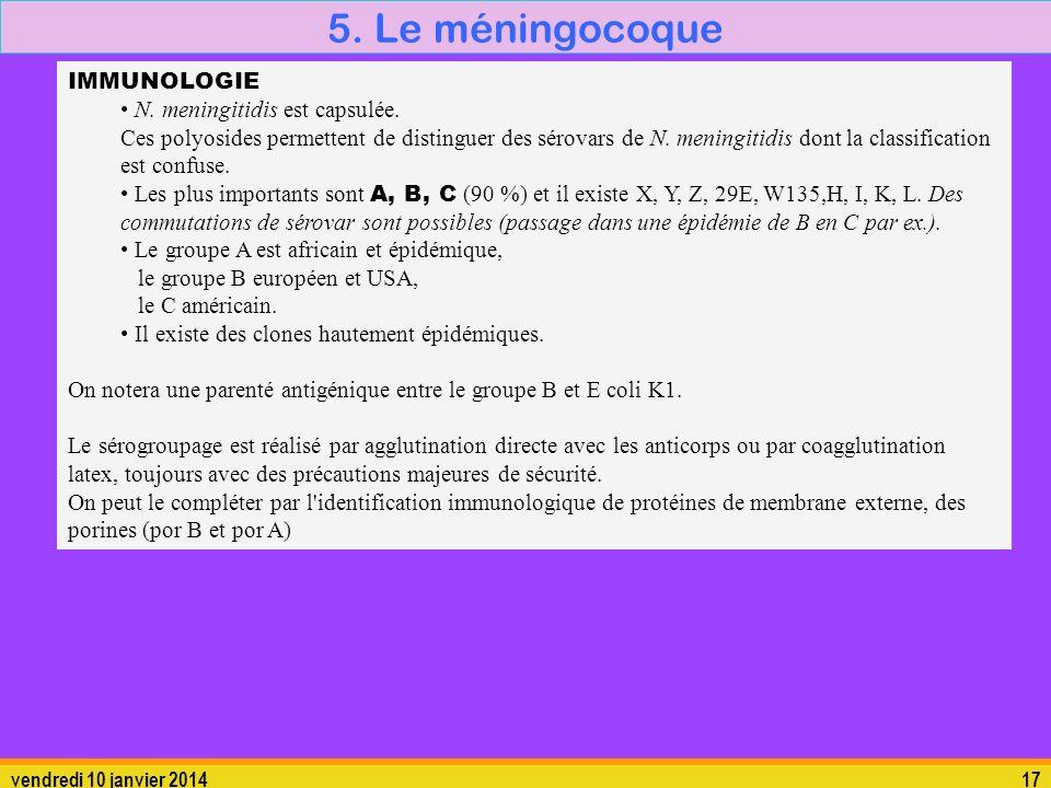 vendredi 10 janvier 201417 5. Le méningocoque 5.1. La bactérie IMMUNOLOGIE N. meningitidis est capsulée. Ces polyosides permettent de distinguer des s