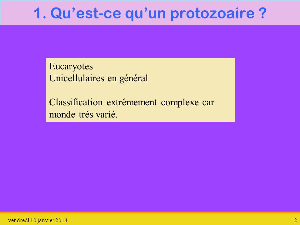 vendredi 10 janvier 20142 1. Quest-ce quun protozoaire ? Eucaryotes Unicellulaires en général Classification extrêmement complexe car monde très varié