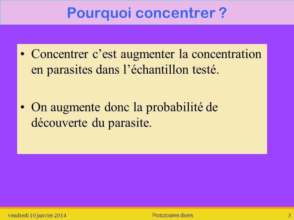 vendredi 10 janvier 2014Protozoaires divers3 Pourquoi concentrer ? Concentrer cest augmenter la concentration en parasites dans léchantillon testé. On