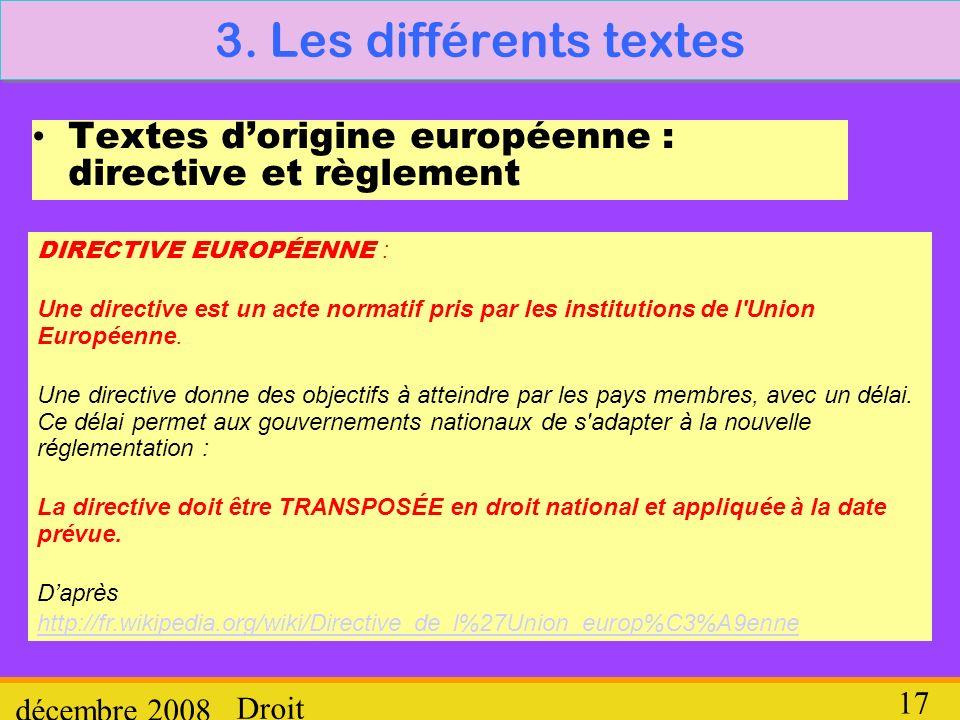 Droit décembre 2008 17 3. Les différents textes Textes dorigine européenne : directive et règlement DIRECTIVE EUROPÉENNE : Une directive est un acte n