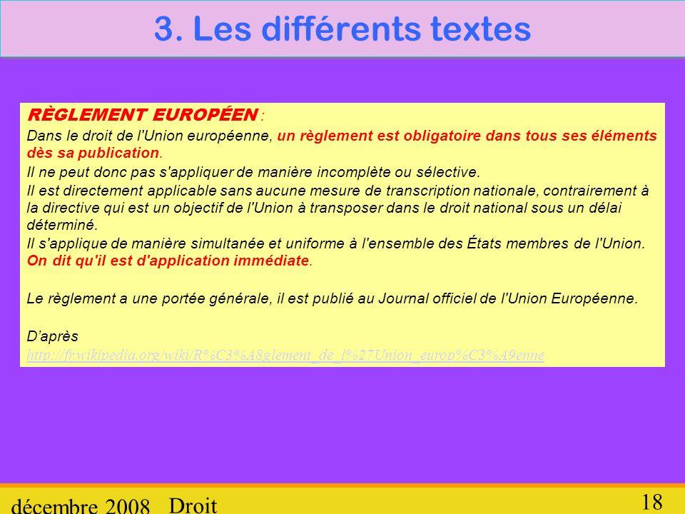 Droit décembre 2008 18 3. Les différents textes RÈGLEMENT EUROPÉEN : Dans le droit de l'Union européenne, un règlement est obligatoire dans tous ses é