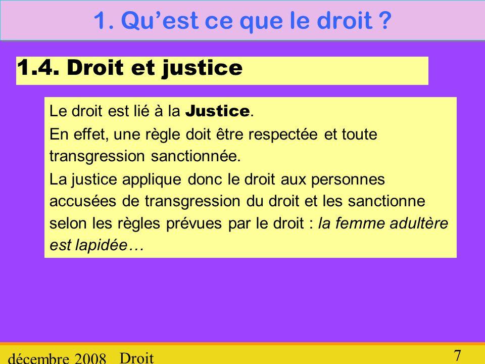 Droit décembre 2008 7 1. Quest ce que le droit ? 1.4. Droit et justice Le droit est lié à la Justice. En effet, une règle doit être respectée et toute
