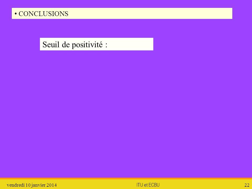 vendredi 10 janvier 2014 ITU et ECBU 22 CONCLUSIONS Seuil de positivité :